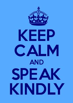 keep calm and speak kindly ~  Speak, for your lips are free; Speak, your tongue is still your own; Your upright body is yours-- Speak, your life is still your own.