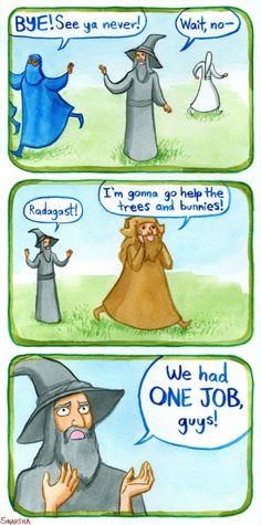 Snartha<<When you realize, that Gandalf is actually the good, RESPONSIBLE one of his kind.