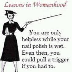 Women are helpless only while their nail polish is wet.  Even then, they could pull a trigger if they had to.