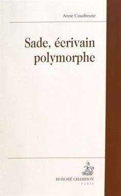 Sade, écrivain polymorphe. Anne Coudreuse