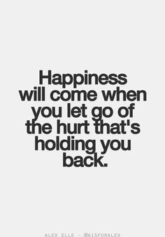 Happiness Will Come When You Let Go Of The Hurt That's Holding You Back.