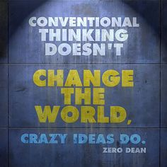 Conventional thinking doesn't change the world, crazy ideas do. ~ Zero Dean