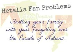 Hetalia Fan Problem #52Startling your family with your fangirling over the Parade of Nations. Sorry it's so poorly worded but I really need sleep.