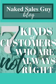 It's an age-old saying, but is it true? Is the customer always right? NO! Let's talk about the 7 kinds of customers who are definitely NOT always right. #sales #customer #tips