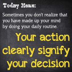 Sometimes you don't realize that you have made up your mind by doing your daily routine. Your action clearly signify your decision.