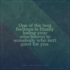 One of the best feelings is finally losing your attachment to somebody who isn't good for you.