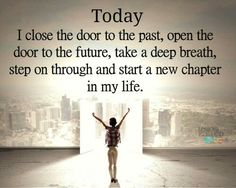 Today...I close the door to the past, open the door to the future, take a deep breath, step on through and start a new chapter in my life!