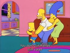 You don't win friends with salad! The Simpsons
