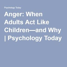 Anger: When Adults Act Like Children—and Why | Psychology Today