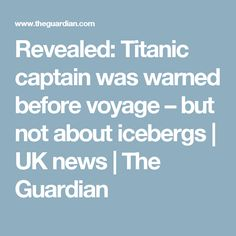 Revealed: Titanic captain was warned before voyage – but not about icebergs | UK news | The Guardian