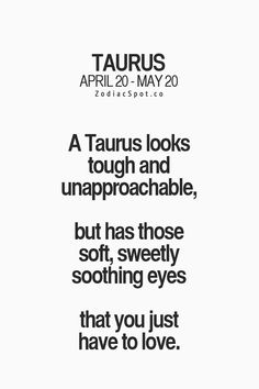 A Taurus looks tough and unapproachable, but has those soft, sweetly soothing eyes that you just have to love