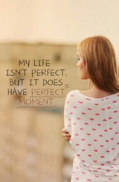 My life isn't perfect but it does have perfect moment