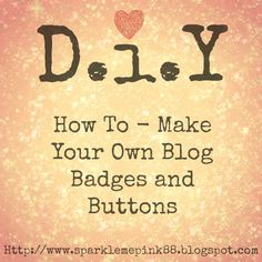 http://sparklemepink88.blogspot.com/2013/01/how-to-make-your-own-blog-badges-and.html