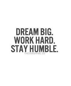 Dream big, work hard, stay humble.