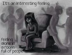 It happens. I never feel more alone than the times when I am in a room full of people.