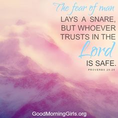 The fear of man lays a snare, but whoever trusts in the Lord is safe. Proverbs 29:25