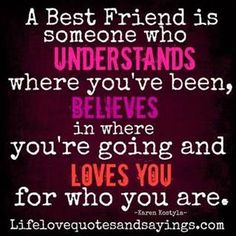 """A Best Friend Is Someone Who Understands Where You've Been, Believes In Where You're Going And Loves You For Who You Are"""