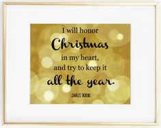 I will honor Christmas in my heart, and try to keep it all the year. -Charles Dickens, A Christmas Carol  This quote includes a beautiful gold bokeh color background. Frame this in your home, church, library, classroom, or anywhere you want to share the spirit of Christmas. ***PLEASE NOTE*** -Dimensions: 8x10 inches -This listing is for an INSTANT DOWNLOAD of the JPG file of this artwork. -No physical item will be shipped. -Frame not included. -Your copy that you will download will not…