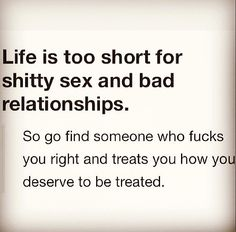 Life is too short for shitty sex and bad relationships