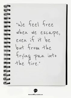 """We feel free when we escape, even if it be but from the frying pan into the fire."""