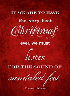 """If we are to have the very best Christmas ever, we must listen for the sound of sandaled feet. We must reach out for the Carpenter's hand. With every step we take in His footsteps, we abandon a doubt and gain a truth."" - Thomas S. Monson"