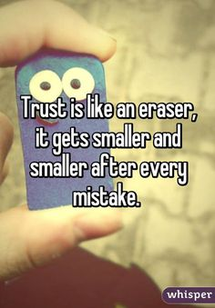 Trust is like an eraser, it gets smaller and smaller after every mistake.