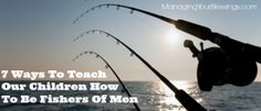 7 Ways To Teach Our Children How To Be Fishers Of Men