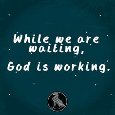 While we are waiting, God is working.God Bless! ~Jdix~
