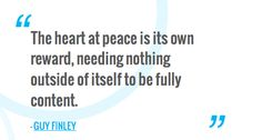 The heart at peace is its own reward, needing nothing outside of itself to be fully content.  — GUY FINLEY