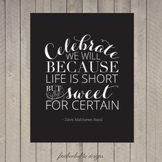 celebrate we will because life is short but sweet for certain - love dmb