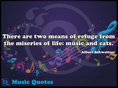 There are two means of refuge from the miseries of life: music and cats. Music Quotes 20