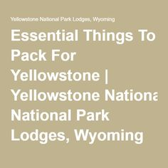 Essential Things To Pack For Yellowstone   Yellowstone National Park Lodges, Wyoming