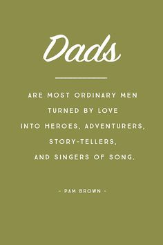 """""""Dads are most ordinary men turned by love into heroes, adventurers, story-tellers, and singers of song."""" - Pam Brown"""
