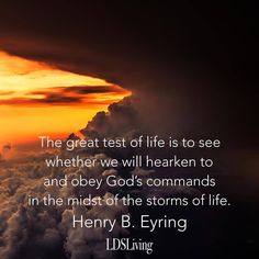 """""""The great test of life is to see whether we wil hearken to and obey God's commands in the midst of the storms of life."""" Henry B. Eyring   LDSLiving.com"""