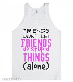 Friends don't let friends do stupid things alone tank top tee t shirt | Friends don't let friends do stupid things alone tank top tee t shirt #Skreened