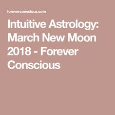 Intuitive Astrology: March New Moon 2018 - Forever Conscious