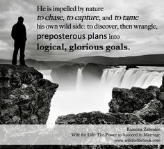 """""""He is impelled by nature to chase, to capture, and to tame his own wild side: to discover, then wrangle, preposterous plans into logical, glorious goals.""""-Ramona Zabriskie This website is full of awesome inspiration for young wives and wives to be. Author Ramona Zabriskie mentors young women through the ups and downs of relationships with humor, grace, and lots of love! If you want real life romance, join the movement, read the book and become a WIFE FOR LIFE!"""