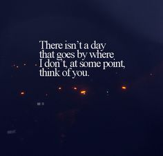 There isn't a day that goes by where I don't, at some point, think of you.