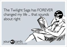 The Twilight Saga has FOREVER changed my life ... that sounds about right.