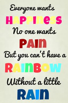 Everyone wants happiness. No one wants pain. But you can't have a rainbow without a little rain.