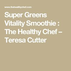 Super Greens Vitality Smoothie : The Healthy Chef – Teresa Cutter