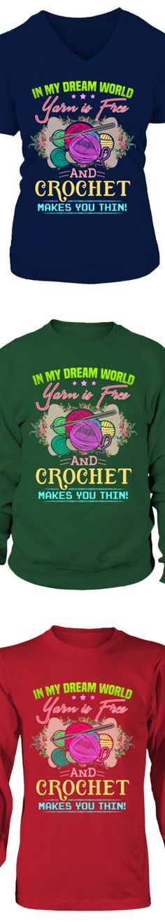In My Dream World, Yarn Is Free And Crochet Makes You Thin...  Show your love of Crochet with this shirt printed in the USA.    Available in Hanes Cotton T-Shirt / V-Neck / Long-Sleeve / Sweatshirt.  US/Canada orders are delivered in 10-14 days.