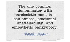 The one common denominator with narcissistic men, is – selfishness, emotional unavailability, and empathetic bankruptcy.