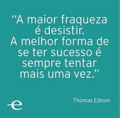 """Thomas Edison registrou mais de 200 modos de como NÃO se fazer uma lampada, até encontrar apenas um registro de como faze-lá!  """"O fracasso é uma opinião"""""""