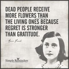 Dead people receive more flowers than the living ones because regret is stronger than gratitude. __ⓠ Anne Frank New Quotes, Famous Quotes, Great Quotes, Quotes To Live By, Motivational Quotes, Funny Quotes, Life Quotes, Inspirational Quotes, Funeral
