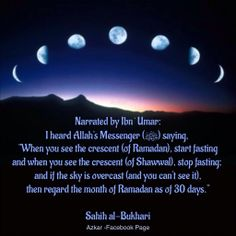 """Narrated Ibn `Umar: I heard Allah's Messenger (ﷺ) saying, """"When you see the crescent (of the month of Ramadan), start fasting, and when you see the crescent (of the month of Shawwal), stop fasting; and if the sky is overcast (and you can't see it) then regard the month of Ramadan as of 30 days."""" ~Sahih al-Bukhari~  Fiqh of fasting- lecture by Omar Suleiman  http://youtu.be/uUzN8AbGVZQ"""