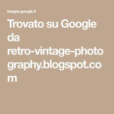 Trovato su Google da retro-vintage-photography.blogspot.com