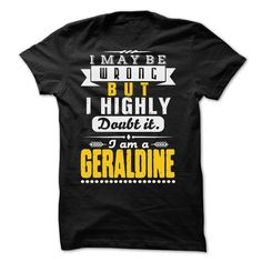 I May Be Wrong But I Highly Doubt It... GERALDINE - 99  - #gift ideas #gift for guys. SECURE CHECKOUT => https://www.sunfrog.com/LifeStyle/I-May-Be-Wrong-But-I-Highly-Doubt-It-GERALDINE--99-Cool-Shirt-.html?68278