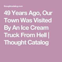 49 Years Ago, Our Town Was Visited By An Ice Cream Truck From Hell   Thought Catalog