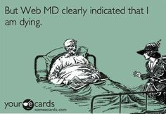 Reading too much web md can be hazardous to your health...Just sayin